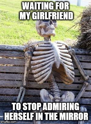 Waiting Skeleton Meme | WAITING FOR MY GIRLFRIEND TO STOP ADMIRING HERSELF IN THE MIRROR | image tagged in memes,waiting skeleton | made w/ Imgflip meme maker