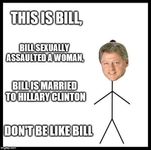 DON'T Be like bill | THIS IS BILL, BILL SEXUALLY ASSAULTED A WOMAN, BILL IS MARRIED TO HILLARY CLINTON DON'T BE LIKE BILL | image tagged in memes,be like bill | made w/ Imgflip meme maker