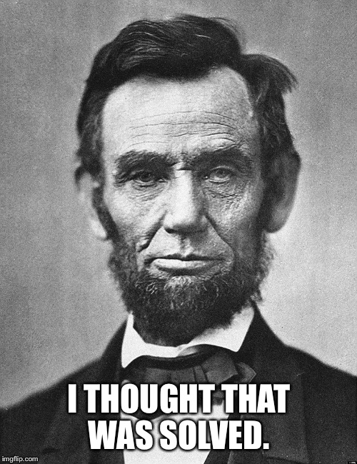 Racial tensions at all time high.   | I THOUGHT THAT WAS SOLVED. | image tagged in abe,all lives matter | made w/ Imgflip meme maker