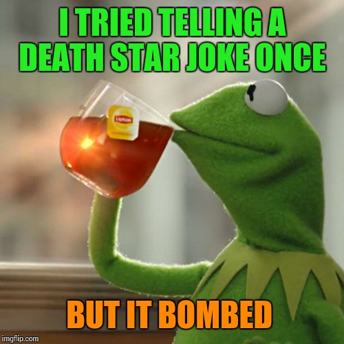 But That's None Of My Business Meme | I TRIED TELLING A DEATH STAR JOKE ONCE BUT IT BOMBED | image tagged in memes,but thats none of my business,kermit the frog | made w/ Imgflip meme maker