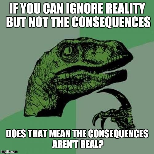 Philosoraptor Meme | IF YOU CAN IGNORE REALITY BUT NOT THE CONSEQUENCES DOES THAT MEAN THE CONSEQUENCES AREN'T REAL? | image tagged in memes,philosoraptor | made w/ Imgflip meme maker