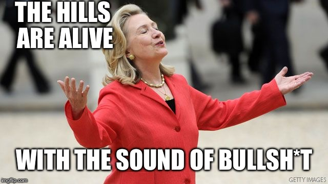 My apologies to BS for using it in a meme with her. | THE HILLS ARE ALIVE WITH THE SOUND OF BULLSH*T | image tagged in hillary clinton,memes,funny | made w/ Imgflip meme maker