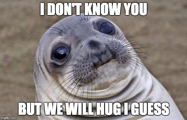 Awkward Moment Sealion Meme | I DON'T KNOW YOU BUT WE WILL HUG I GUESS | image tagged in memes,awkward moment sealion | made w/ Imgflip meme maker