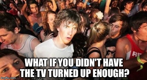 WHAT IF YOU DIDN'T HAVE THE TV TURNED UP ENOUGH? | made w/ Imgflip meme maker