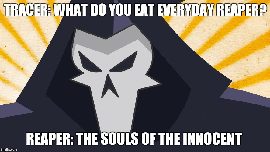 Overwatch - Reaper | TRACER: WHAT DO YOU EAT EVERYDAY REAPER? REAPER: THE SOULS OF THE INNOCENT | image tagged in overwatch - reaper | made w/ Imgflip meme maker
