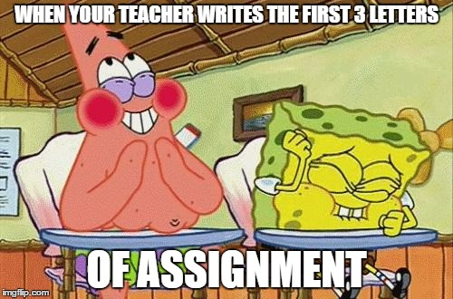 Sponge bob laughing | WHEN YOUR TEACHER WRITES THE FIRST 3 LETTERS OF ASSIGNMENT | image tagged in sponge bob laughing | made w/ Imgflip meme maker