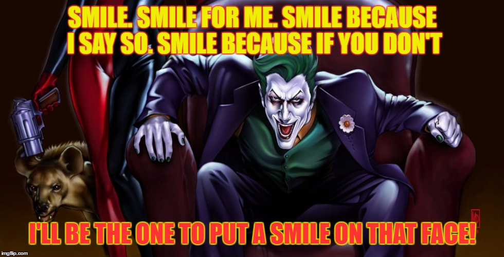Why so serious? | SMILE. SMILE FOR ME. SMILE BECAUSE I SAY SO. SMILE BECAUSE IF YOU DON'T I'LL BE THE ONE TO PUT A SMILE ON THAT FACE! | image tagged in im the joker,smile | made w/ Imgflip meme maker