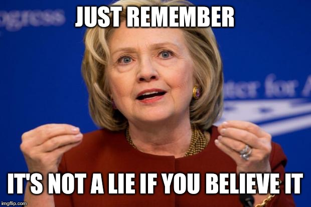 Hillary Clinton | JUST REMEMBER IT'S NOT A LIE IF YOU BELIEVE IT | image tagged in hillary clinton | made w/ Imgflip meme maker