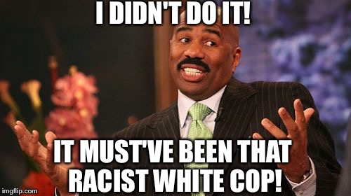 Bitch ass Steve Harvey | I DIDN'T DO IT! IT MUST'VE BEEN THAT RACIST WHITE COP! | image tagged in memes,steve harvey,criminal,poor,bum | made w/ Imgflip meme maker