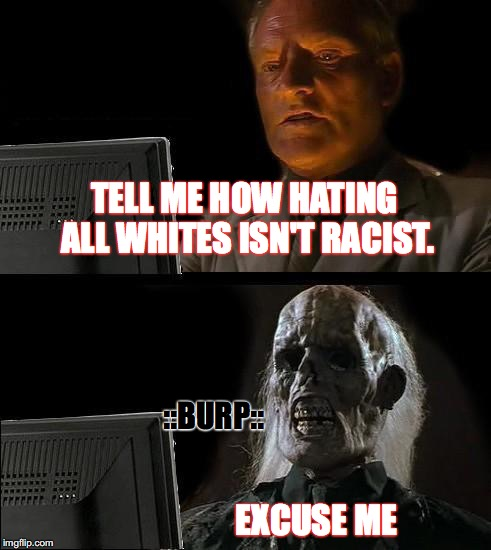 Ill Just Wait Here | TELL ME HOW HATING ALL WHITES ISN'T RACIST. ::BURP:: EXCUSE ME | image tagged in blm,black lives matter,racism,dallas shooting,terrorists,bpp | made w/ Imgflip meme maker
