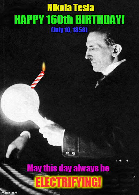 Nikola Tesla's 'Electrifying' 160th Birthday | Nikola Tesla HAPPY 160th BIRTHDAY! May this day always be (July 10, 1856) ELECTRIFYING! | image tagged in nikola tesla,tesla,inventor,birthday,happy birthday,electricity | made w/ Imgflip meme maker