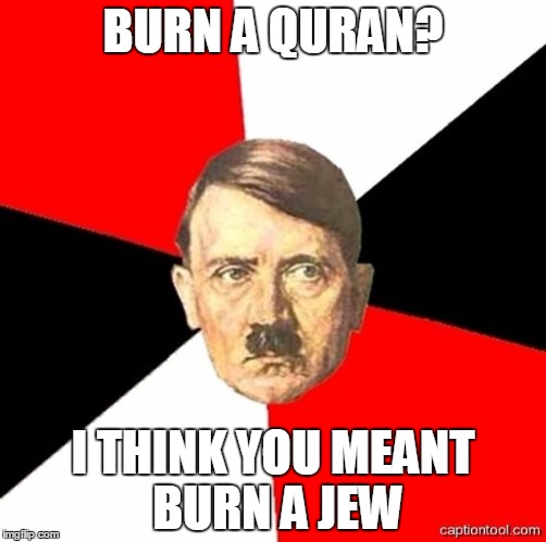 AdviceHitler | BURN A QURAN? I THINK YOU MEANT BURN A JEW | image tagged in advicehitler,quran,koran,jew,jews,adolf hitler | made w/ Imgflip meme maker