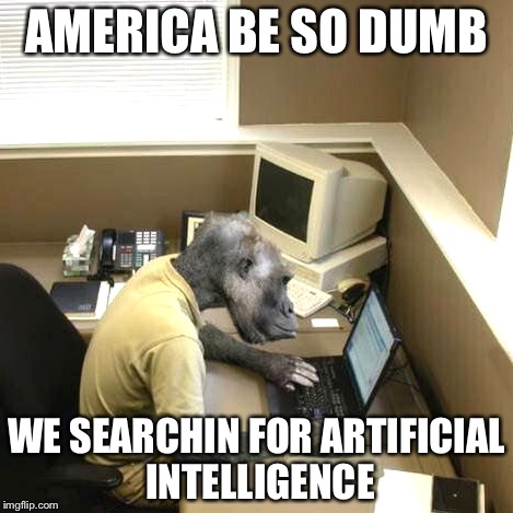 Monkey Business | AMERICA BE SO DUMB WE SEARCHIN FOR ARTIFICIAL INTELLIGENCE | image tagged in memes,monkey business | made w/ Imgflip meme maker