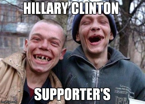 Ugly Twins Meme | HILLARY CLINTON SUPPORTER'S | image tagged in memes,ugly twins | made w/ Imgflip meme maker