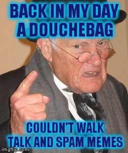 Back In My Day Meme | BACK IN MY DAY A DOUCHEBAG COULDN'T WALK TALK AND SPAM MEMES | image tagged in memes,back in my day | made w/ Imgflip meme maker