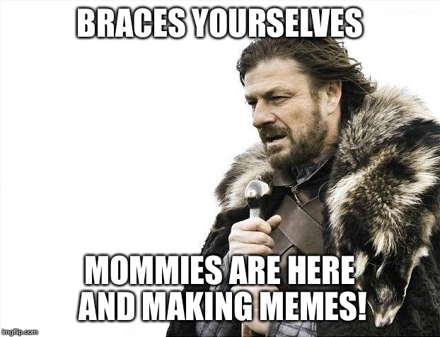 Brace Yourselves X is Coming Meme | BRACES YOURSELVES MOMMIES ARE HERE AND MAKING MEMES! | image tagged in memes,brace yourselves x is coming | made w/ Imgflip meme maker