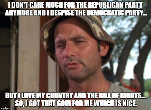 So I Got That Goin For Me Which Is Nice Meme | I DON'T CARE MUCH FOR THE REPUBLICAN PARTY ANYMORE AND I DESPISE THE DEMOCRATIC PARTY... BUT I LOVE MY COUNTRY AND THE BILL OF RIGHTS... SO, | image tagged in memes,so i got that goin for me which is nice | made w/ Imgflip meme maker