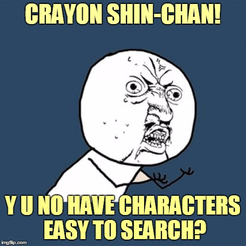 Y U No Meme | CRAYON SHIN-CHAN! Y U NO HAVE CHARACTERS EASY TO SEARCH? | image tagged in memes,y u no | made w/ Imgflip meme maker