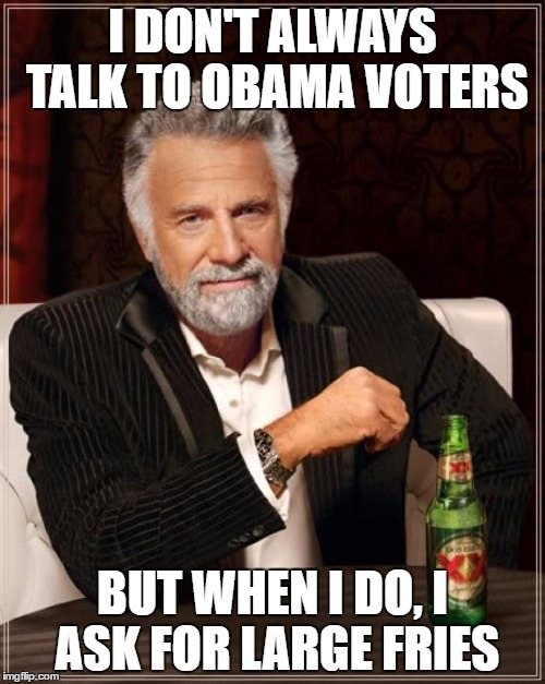 The Most Interesting Man In The World Meme | I DON'T ALWAYS TALK TO OBAMA VOTERS BUT WHEN I DO, I ASK FOR LARGE FRIES | image tagged in memes,the most interesting man in the world | made w/ Imgflip meme maker