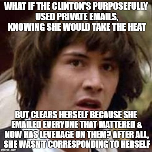 Conspiracy Keanu | WHAT IF THE CLINTON'S PURPOSEFULLY USED PRIVATE EMAILS, KNOWING SHE WOULD TAKE THE HEAT BUT CLEARS HERSELF BECAUSE SHE EMAILED EVERYONE THAT | image tagged in memes,conspiracy keanu,hillary lies | made w/ Imgflip meme maker