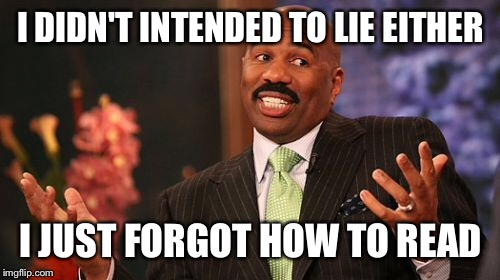Steve Harvey Meme | I DIDN'T INTENDED TO LIE EITHER I JUST FORGOT HOW TO READ | image tagged in memes,steve harvey | made w/ Imgflip meme maker