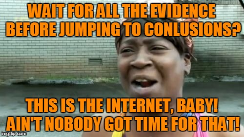 Aint Nobody Got Time For That Meme | WAIT FOR ALL THE EVIDENCE BEFORE JUMPING TO CONLUSIONS? THIS IS THE INTERNET, BABY! AIN'T NOBODY GOT TIME FOR THAT! | image tagged in memes,aint nobody got time for that | made w/ Imgflip meme maker