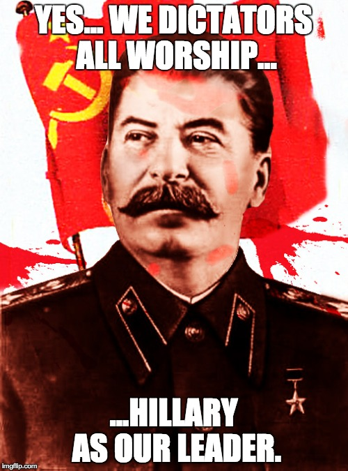 Stalin for time | YES... WE DICTATORS ALL WORSHIP... ...HILLARY AS OUR LEADER. | image tagged in stalin for time | made w/ Imgflip meme maker