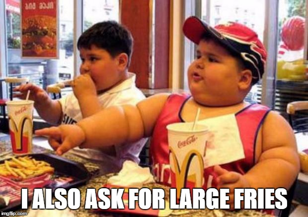Fat McDonald's Kid | I ALSO ASK FOR LARGE FRIES | image tagged in fat mcdonald's kid | made w/ Imgflip meme maker