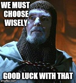 WE MUST CHOOSE WISELY GOOD LUCK WITH THAT | made w/ Imgflip meme maker