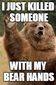 grizzly bear | I JUST KILLED SOMEONE WITH MY BEAR HANDS | image tagged in grizzly bear | made w/ Imgflip meme maker
