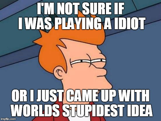 Futurama Fry Meme | I'M NOT SURE IF I WAS PLAYING A IDIOT OR I JUST CAME UP WITH WORLDS STUPIDEST IDEA | image tagged in memes,futurama fry | made w/ Imgflip meme maker