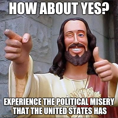 HOW ABOUT YES? EXPERIENCE THE POLITICAL MISERY THAT THE UNITED STATES HAS | made w/ Imgflip meme maker