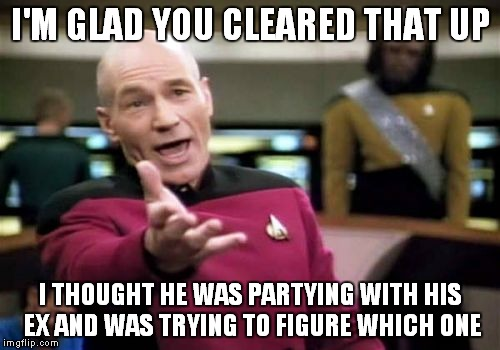 Picard Wtf Meme | I'M GLAD YOU CLEARED THAT UP I THOUGHT HE WAS PARTYING WITH HIS EX AND WAS TRYING TO FIGURE WHICH ONE | image tagged in memes,picard wtf | made w/ Imgflip meme maker
