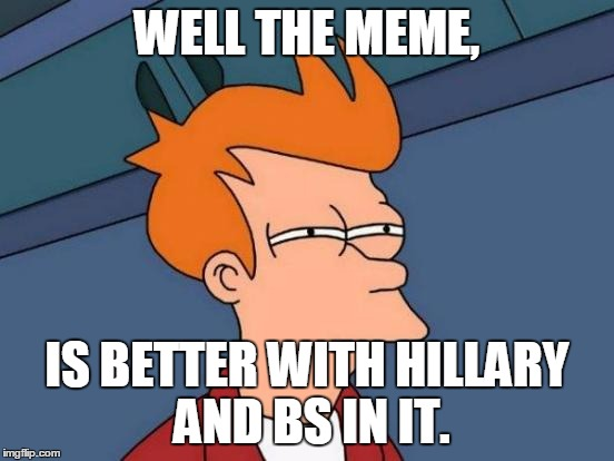 Futurama Fry Meme | WELL THE MEME, IS BETTER WITH HILLARY AND BS IN IT. | image tagged in memes,futurama fry | made w/ Imgflip meme maker