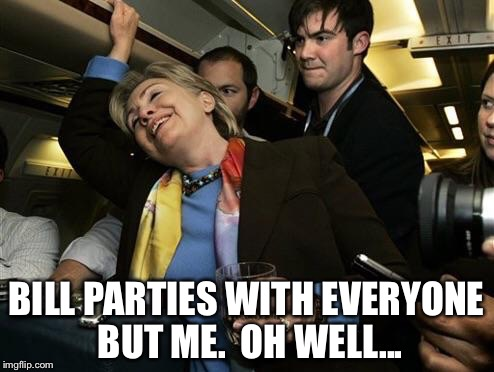 BILL PARTIES WITH EVERYONE BUT ME.  OH WELL... | made w/ Imgflip meme maker