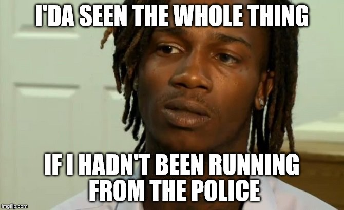 I'DA SEEN THE WHOLE THING IF I HADN'T BEEN RUNNING FROM THE POLICE | made w/ Imgflip meme maker