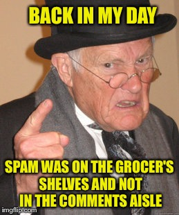 Back In My Day Meme | BACK IN MY DAY SPAM WAS ON THE GROCER'S SHELVES AND NOT IN THE COMMENTS AISLE | image tagged in memes,back in my day | made w/ Imgflip meme maker