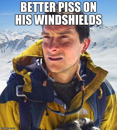 BETTER PISS ON HIS WINDSHIELDS | made w/ Imgflip meme maker
