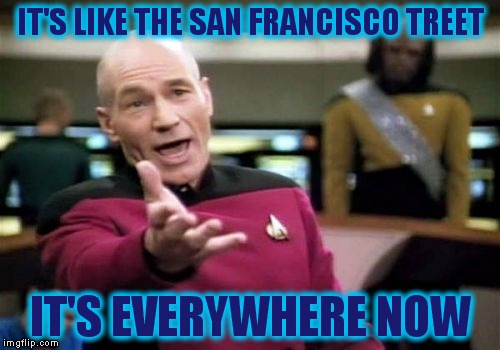 Picard Wtf Meme | IT'S LIKE THE SAN FRANCISCO TREET IT'S EVERYWHERE NOW | image tagged in memes,picard wtf | made w/ Imgflip meme maker