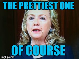 THE PRETTIEST ONE OF COURSE | image tagged in hillary | made w/ Imgflip meme maker