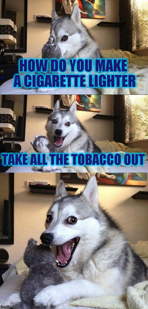 Bad Pun Dog Meme | HOW DO YOU MAKE A CIGARETTE LIGHTER TAKE ALL THE TOBACCO OUT | image tagged in memes,bad pun dog | made w/ Imgflip meme maker