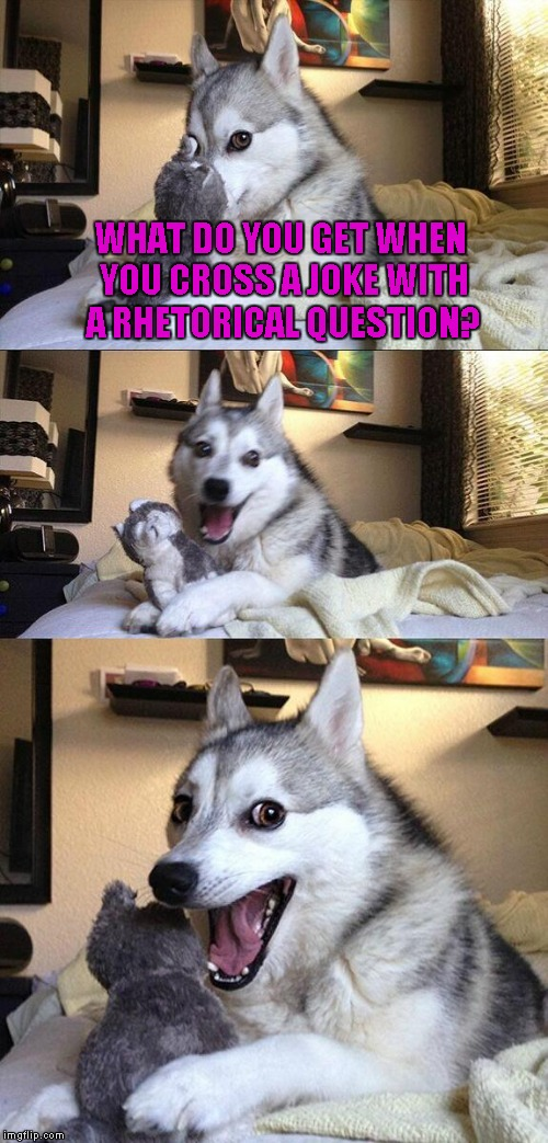 Bad Pun Dog Meme | WHAT DO YOU GET WHEN YOU CROSS A JOKE WITH A RHETORICAL QUESTION? | image tagged in memes,bad pun dog | made w/ Imgflip meme maker