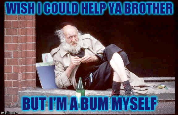 WISH I COULD HELP YA BROTHER BUT I'M A BUM MYSELF | made w/ Imgflip meme maker