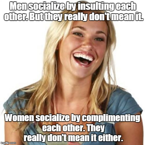 Friend Zone Fiona | Men socialize by insulting each other. But they really don't mean it. Women socialize by complimenting each other. They really don't mean it | image tagged in memes,friend zone fiona | made w/ Imgflip meme maker