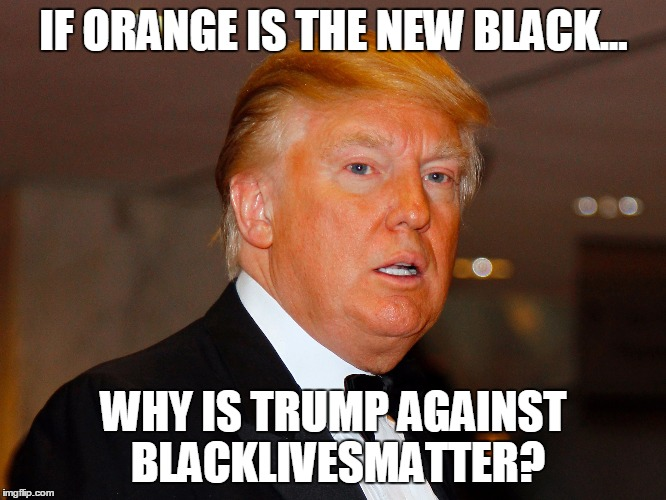 Orange is the new Black |  IF ORANGE IS THE NEW BLACK... WHY IS TRUMP AGAINST BLACKLIVESMATTER? | image tagged in donald trump,blacklivesmatter,orange is the new black,black,orange | made w/ Imgflip meme maker