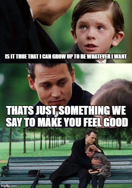 Finding Neverland Meme | IS IT TRUE THAT I CAN GROW UP TO BE WHATEVER I WANT THATS JUST SOMETHING WE SAY TO MAKE YOU FEEL GOOD | image tagged in memes,finding neverland | made w/ Imgflip meme maker