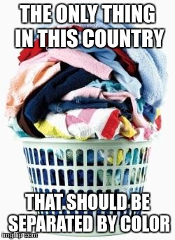 Laundry | THE ONLY THING IN THIS COUNTRY THAT SHOULD BE SEPARATED BY COLOR | image tagged in laundry,memes,segregation,racial harmony | made w/ Imgflip meme maker