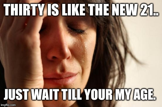 First World Problems Meme | THIRTY IS LIKE THE NEW 21.. JUST WAIT TILL YOUR MY AGE. | image tagged in memes,first world problems | made w/ Imgflip meme maker