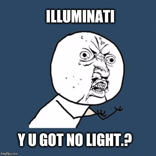 If the light in you is darkness...how great is that darkness.?  | ILLUMINATI Y U GOT NO LIGHT.? | image tagged in memes,y u no,illuminati,darkness | made w/ Imgflip meme maker