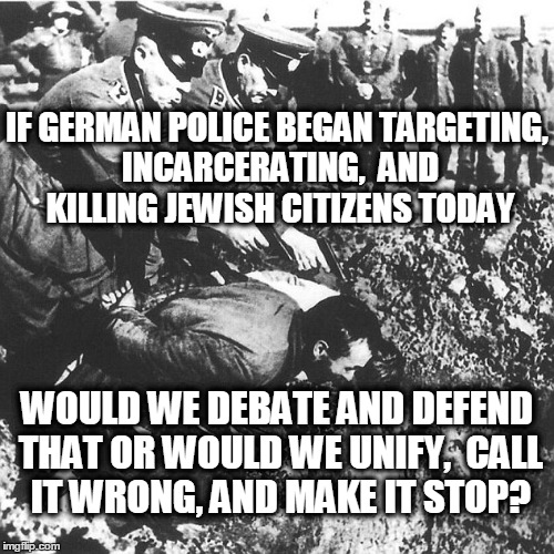 Validity. | IF GERMAN POLICE BEGAN TARGETING, INCARCERATING,  AND KILLING JEWISH CITIZENS TODAY WOULD WE DEBATE AND DEFEND THAT OR WOULD WE UNIFY,  CALL | image tagged in police shooting,black lives matter,poor lives matter,united we stand,police lives matter | made w/ Imgflip meme maker